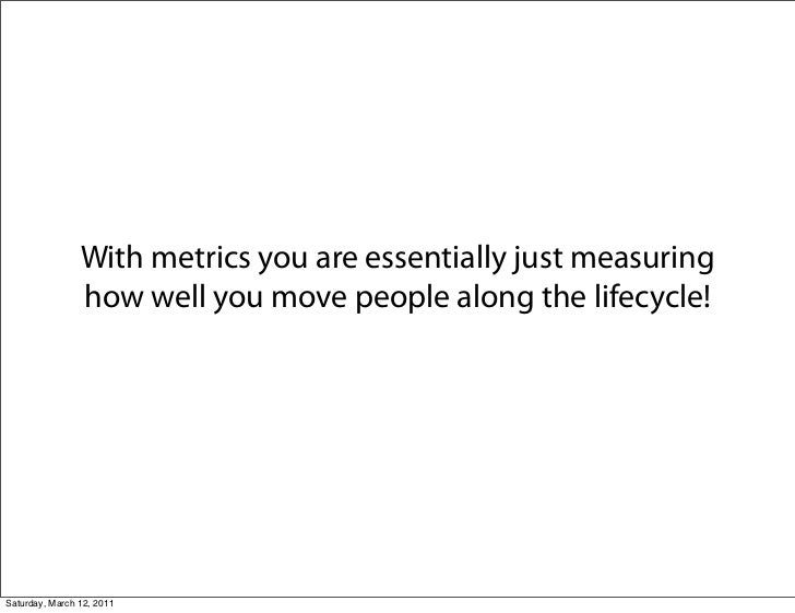 With metrics you are essentially just measuring                how well you move people along the lifecycle!Saturday, Marc...
