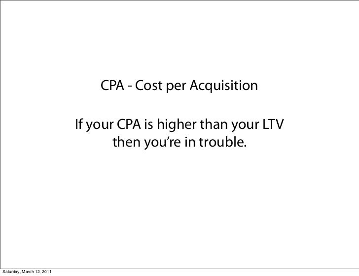 CPA - Cost per Acquisition                           If your CPA is higher than your LTV                                  ...