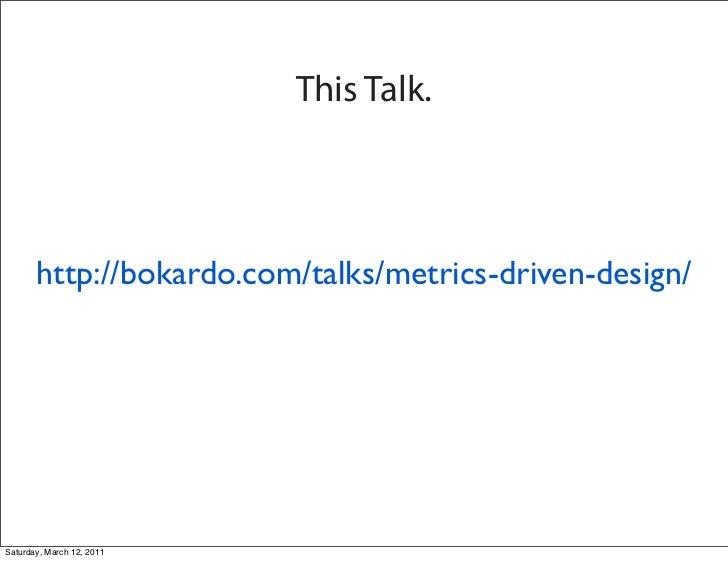 This Talk.       http://bokardo.com/talks/metrics-driven-design/Saturday, March 12, 2011