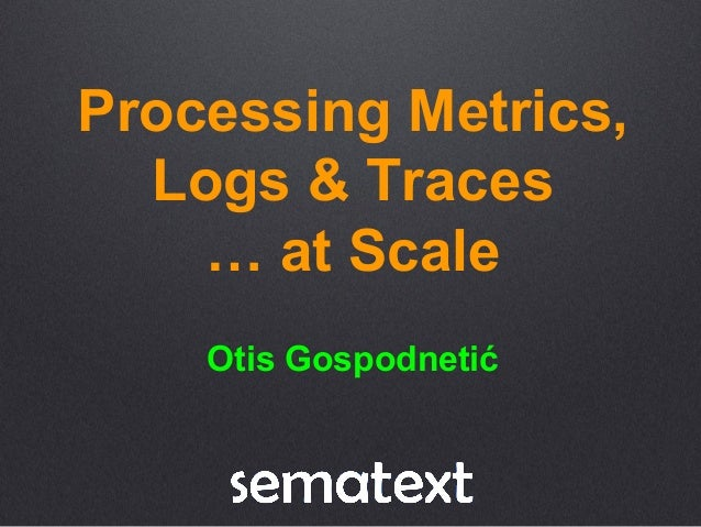 Processing Metrics, Logs & Traces … at Scale Otis Gospodnetić