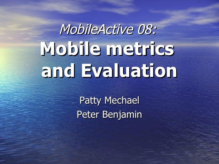 MobileActive 08:  Mobile metrics  and Evaluation Patty Mechael Peter Benjamin
