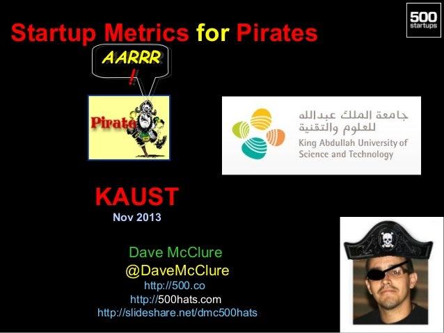Startup Metrics for Pirates AARRR AARRR  !!  KAUST Nov 2013  Dave McClure @DaveMcClure http://500.co http://500hats.com ht...