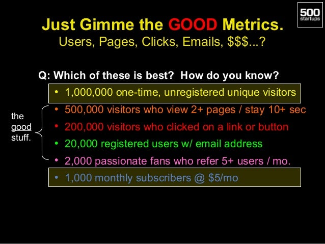 Just Gimme the GOOD Metrics. Users, Pages, Clicks, Emails, $$$...? Q: Which of these is best? How do you know? • 1,000,000...