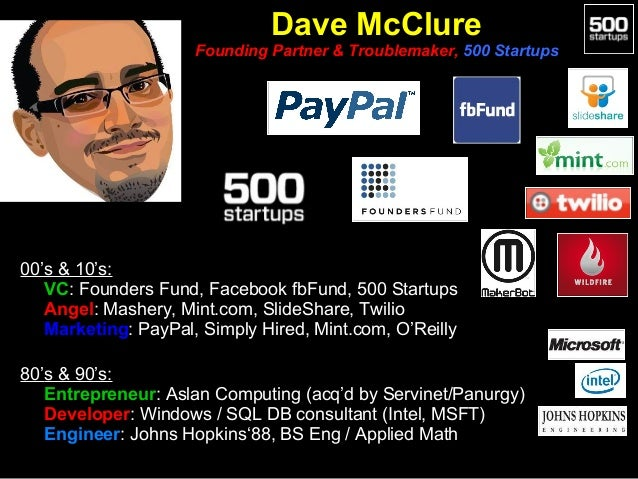 Dave McClure Founding Partner & Troublemaker, 500 Startups  00's & 10's: • VC: Founders Fund, Facebook fbFund, 500 Startup...