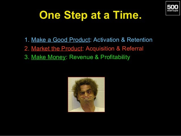 One Step at a Time. 1. Make a Good Product: Activation & Retention 2. Market the Product: Acquisition & Referral 3. Make M...