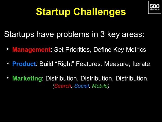 Startup Challenges Startups have problems in 3 key areas: • Management: Set Priorities, Define Key Metrics • Product: Buil...