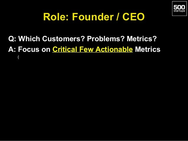 Role: Founder / CEO Q: Which Customers? Problems? Metrics? A: Focus on Critical Few Actionable Metrics (