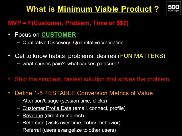 What is Minimum Viable Product ? MVP = F(Customer, Problem, Time or $$$) • Focus on CUSTOMER – Qualitative Discovery, Quan...