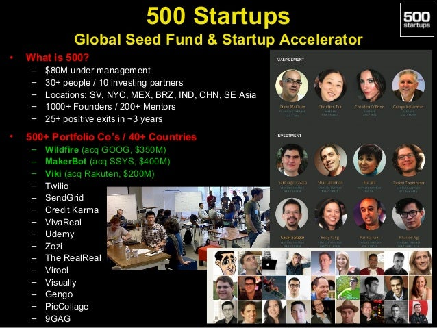 500 Startups Global Seed Fund & Startup Accelerator •  What is 500? – – – – –  •  $80M under management 30+ people / 10 in...