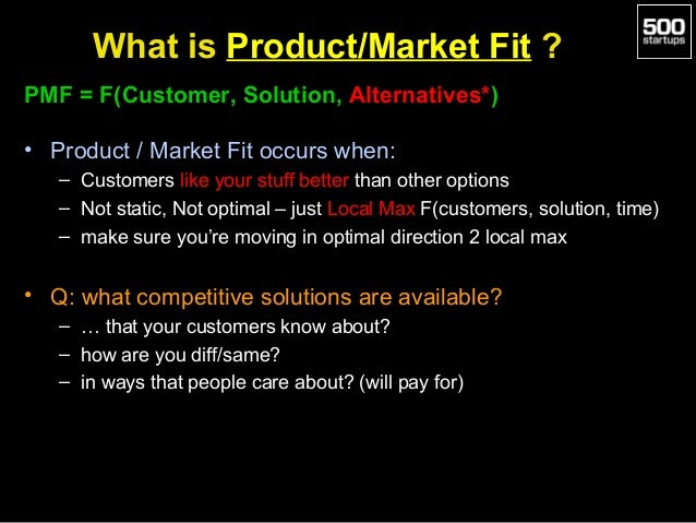 What is Product/Market Fit ? PMF = F(Customer, Solution, Alternatives*) • Product / Market Fit occurs when: – Customers li...