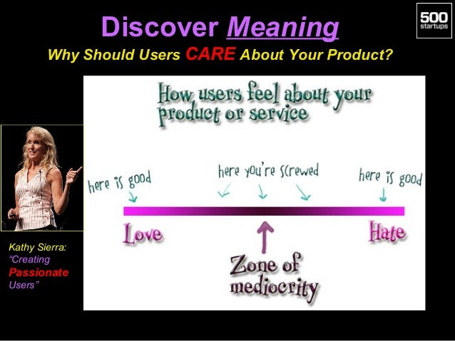 """Discover Meaning Why Should Users CARE About Your Product?  Kathy Sierra: """"Creating  Passionate Users"""""""