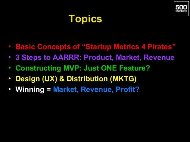 "Topics • • • • •  Basic Concepts of ""Startup Metrics 4 Pirates"" 3 Steps to AARRR: Product, Market, Revenue Constructing MV..."