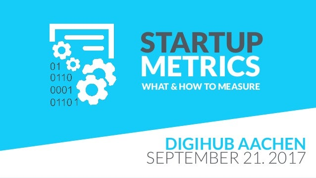 STARTUP METRICSWHAT & HOW TO MEASURE DIGIHUB AACHEN SEPTEMBER 21. 2017