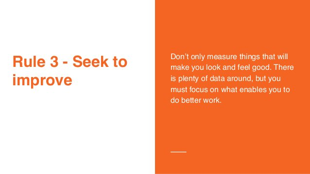 Rule 3 - Seek to improve Don't only measure things that will make you look and feel good. There is plenty of data around, ...