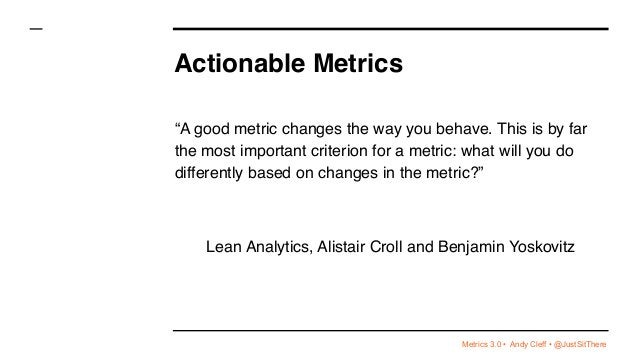 """Metrics 3.0 • Andy Cleff • @JustSitThere Actionable Metrics """"A good metric changes the way you behave. This is by far the ..."""