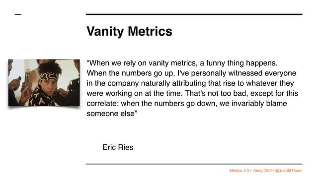 "Metrics 3.0 • Andy Cleff • @JustSitThere Vanity Metrics ""When we rely on vanity metrics, a funny thing happens. When the n..."