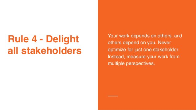 Rule 4 - Delight all stakeholders Your work depends on others, and others depend on you. Never optimize for just one stake...