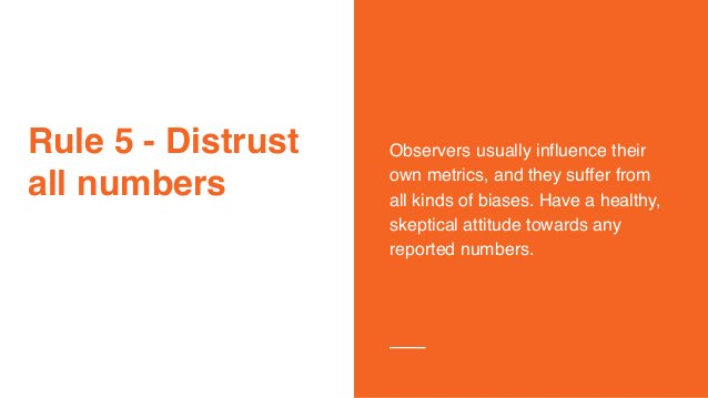 Rule 5 - Distrust all numbers Observers usually influence their own metrics, and they suffer from all kinds of biases. Hav...