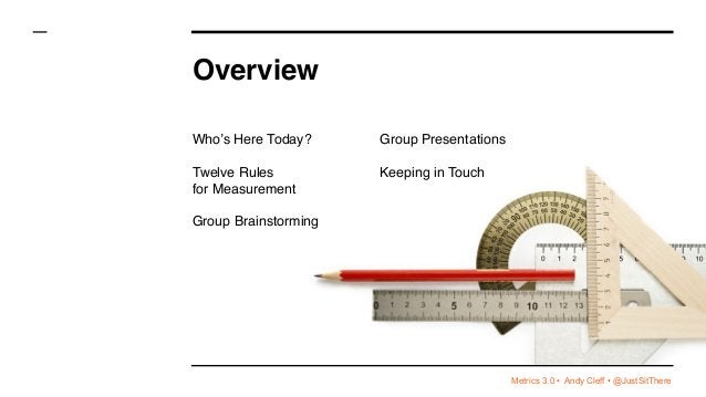 Metrics 3.0 • Andy Cleff • @JustSitThere Overview Who's Here Today? Twelve Rules  for Measurement Group Brainstorming Gro...