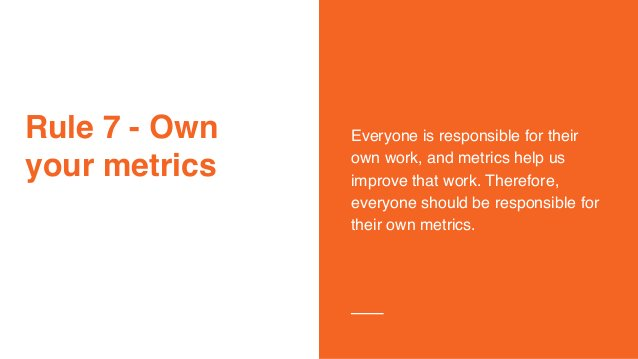 Rule 7 - Own your metrics Everyone is responsible for their own work, and metrics help us improve that work. Therefore, ev...