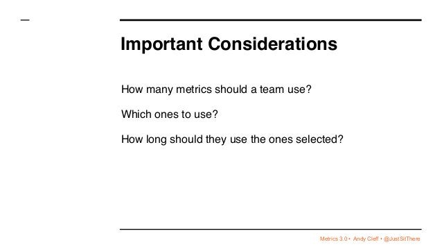 Metrics 3.0 • Andy Cleff • @JustSitThere Important Considerations How many metrics should a team use? Which ones to use? H...