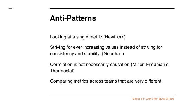 Metrics 3.0 • Andy Cleff • @JustSitThere Anti-Patterns Looking at a single metric (Hawthorn) Striving for ever increasing ...