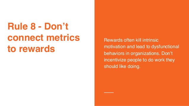 Rule 8 - Don't connect metrics to rewards Rewards often kill intrinsic motivation and lead to dysfunctional behaviors in o...