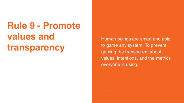 Rule 9 - Promote values and transparency Human beings are smart and able to game any system. To prevent gaming, be transpa...