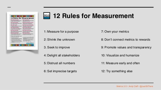 Metrics 3.0 • Andy Cleff • @JustSitThere 12 Rules for Measurement 1: Measure for a purpose 2: Shrink the unknown 3. Seek t...