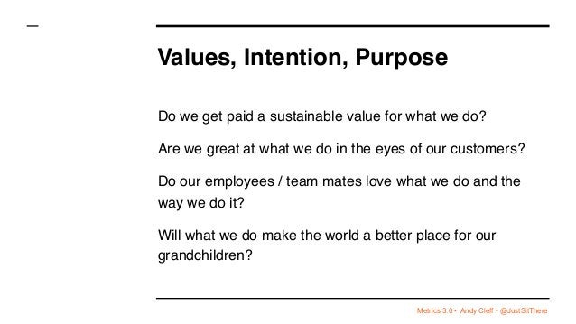 Metrics 3.0 • Andy Cleff • @JustSitThere Values, Intention, Purpose Do we get paid a sustainable value for what we do? Are...