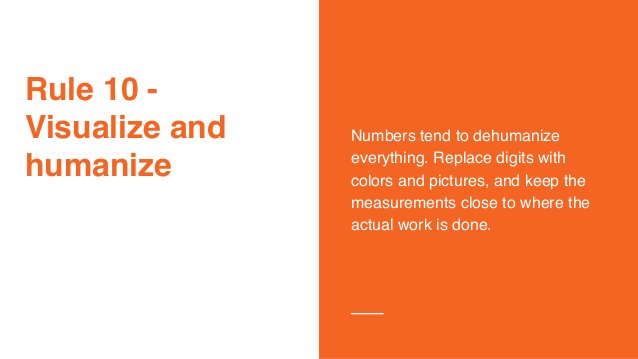 Rule 10 - Visualize and humanize Numbers tend to dehumanize everything. Replace digits with colors and pictures, and keep ...