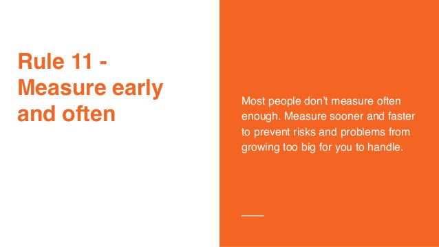 Rule 11 - Measure early and often Most people don't measure often enough. Measure sooner and faster to prevent risks and p...
