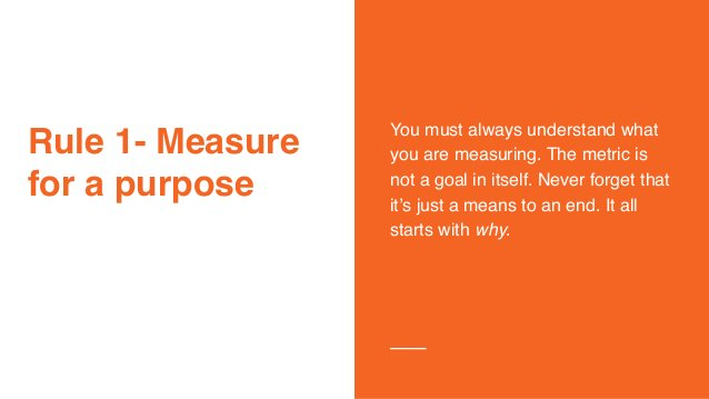 Rule 1- Measure for a purpose You must always understand what you are measuring. The metric is not a goal in itself. Never...