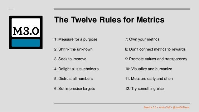 Metrics 3.0 • Andy Cleff • @JustSitThere The Twelve Rules for Metrics 1: Measure for a purpose 2: Shrink the unknown 3. Se...