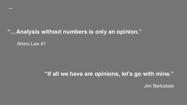 """""""If all we have are opinions, let's go with mine."""" Jim Barksdale """"…Analysis without numbers is only an opinion."""" Atkins La..."""
