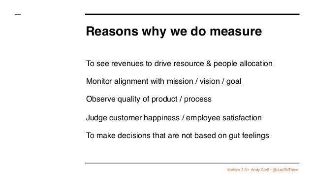 Metrics 3.0 • Andy Cleff • @JustSitThere Reasons why we do measure To see revenues to drive resource & people allocation M...
