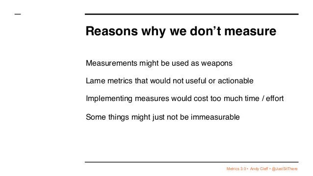 Metrics 3.0 • Andy Cleff • @JustSitThere Reasons why we don't measure Measurements might be used as weapons Lame metrics t...