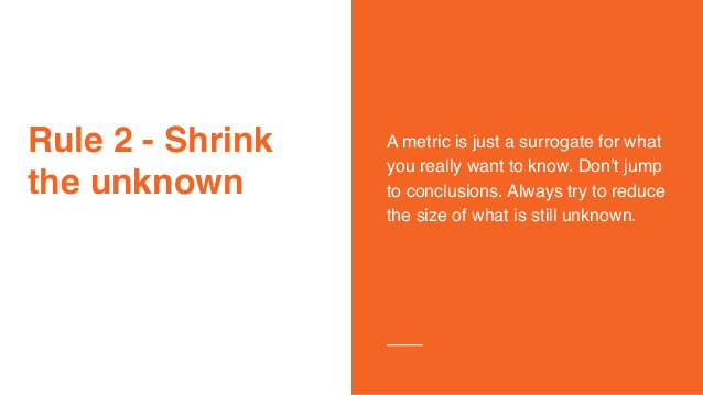 Rule 2 - Shrink the unknown A metric is just a surrogate for what you really want to know. Don't jump to conclusions. Alwa...
