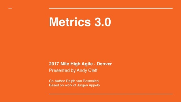 Metrics 3.0 2017 Mile High Agile - Denver Presented by Andy Cleff Co-Author Ralph van Rosmalen Based on work of Jurgen App...