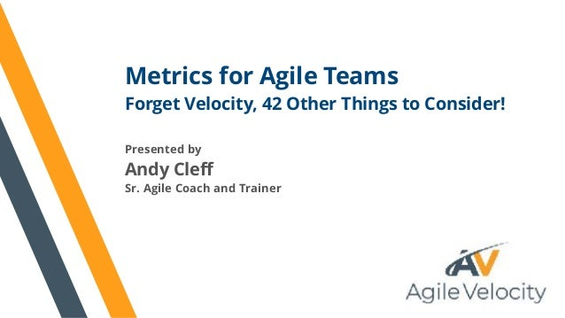 Metrics for Agile Teams Forget Velocity, 42 Other Things to Consider! Presented by Andy Cleff Sr. Agile Coach and Trainer