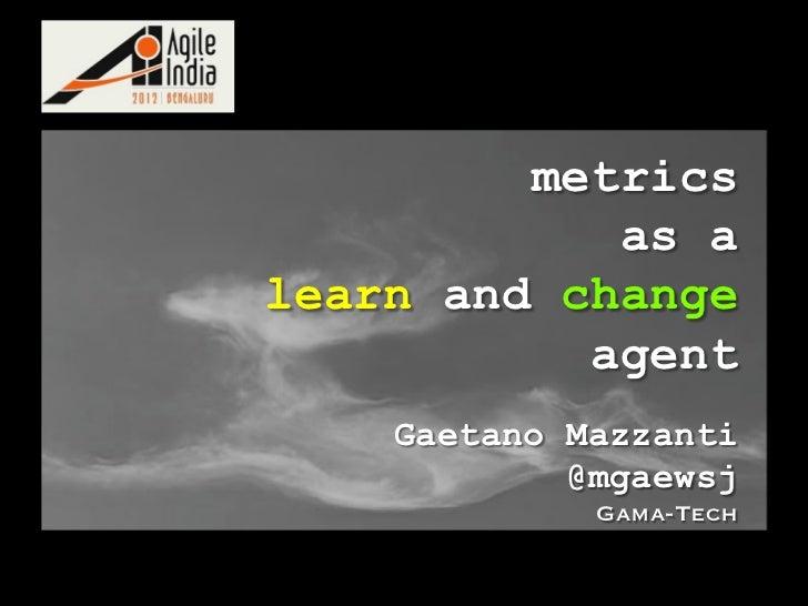 metrics            as alearn and change           agent    Gaetano Mazzanti            @mgaewsj             Gama-Tech