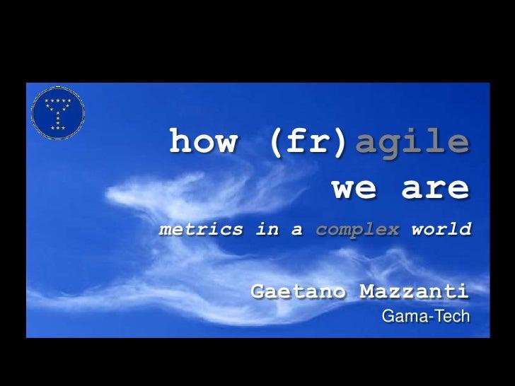 how (fr)agilewe aremetrics in a complex world<br />Gaetano Mazzanti<br />Gama-Tech<br />