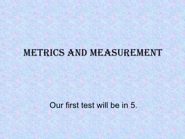 Metrics and MeasureMent    Our first test will be in 5.