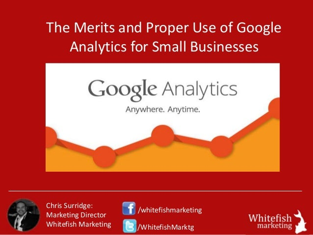 The Merits and Proper Use of Google Analytics for Small Businesses Chris Surridge: Marketing Director Whitefish Marketing ...