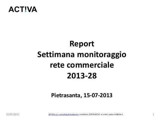 19/07/2013 1 Report Settimana monitoraggio rete commerciale 2013-28 Pietrasanta, 15-07-2013 ACTIVA s.a.s. consulting & tem...