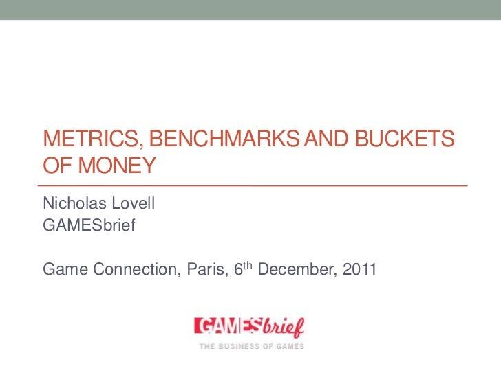 METRICS, BENCHMARKS AND BUCKETSOF MONEYNicholas LovellGAMESbriefGame Connection, Paris, 6th December, 2011