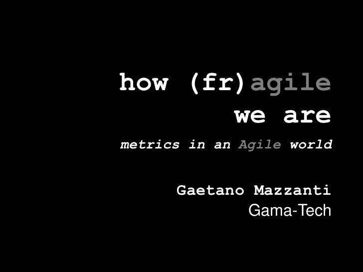 how (fr)agilewe aremetrics in an Agile world<br />Gaetano Mazzanti<br />Gama-Tech<br />
