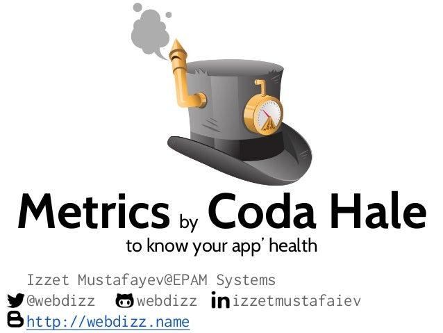 Metrics by Coda Haleto know your app' health Izzet Mustafayev@EPAM Systems @webdizz webdizz izzetmustafaiev http://webdizz...