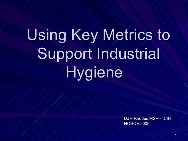 Using Key Metrics to Support Industrial     Hygiene             Dale Rhodes MSPH, CIH             NOHCE 2009              ...