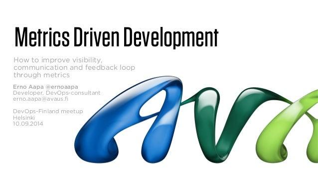 Metrics Driven Development  How to improve visibility,  communication and feedback loop  through metrics  Erno Aapa @ernoa...